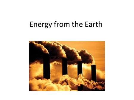 Energy from the Earth. The Lithosphere contains much energy Fossil Fuels – Oil – Natural gas – Coal Uranium – And other radioactive elements Heat – Geothermal.