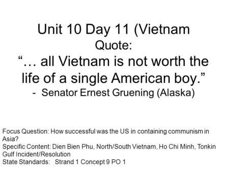 "Unit 10 Day 11 (Vietnam Quote: ""… all Vietnam is not worth the life of a single American boy."" - Senator Ernest Gruening (Alaska) Focus Question: How successful."