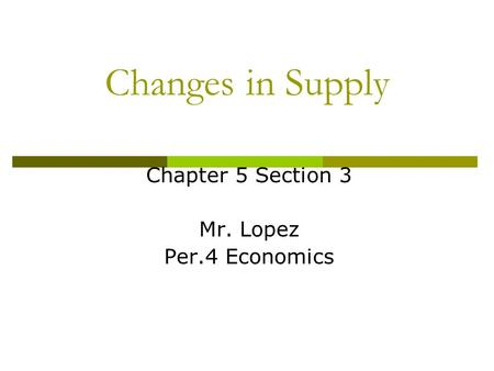 Changes in Supply Chapter 5 Section 3 Mr. Lopez Per.4 Economics.