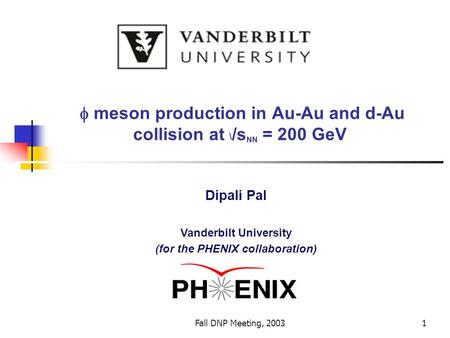 Fall DNP Meeting, 20031  meson production in Au-Au and d-Au collision at \ /s NN = 200 GeV Dipali Pal Vanderbilt University (for the PHENIX collaboration)