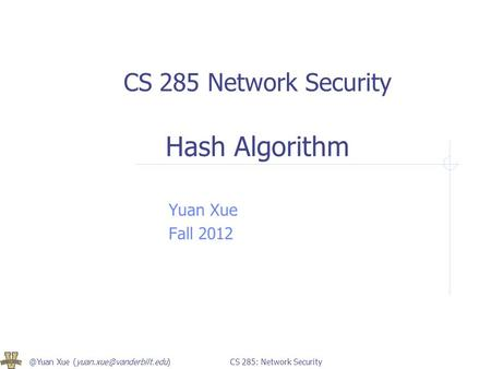 @Yuan Xue 285: Network Security CS 285 Network Security Hash Algorithm Yuan Xue Fall 2012.