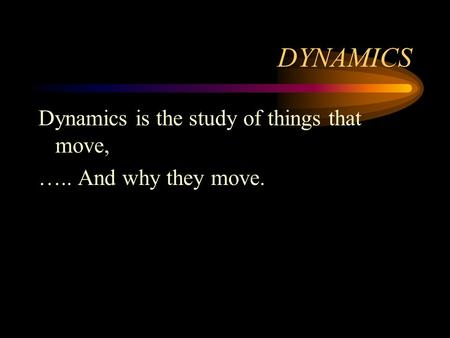 DYNAMICS Dynamics is the study of things that move, ….. And why they move.