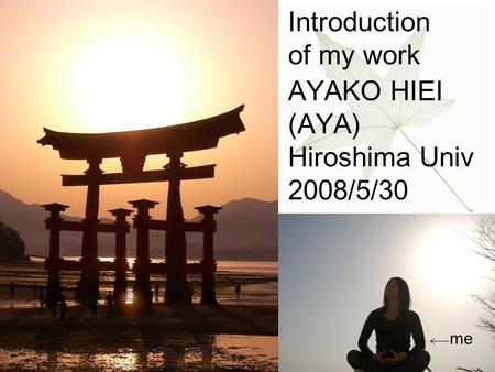 Introduction of my work AYAKO HIEI (AYA) Hiroshima Univ 2008/5/30 me.