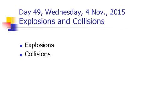 Day 49, Wednesday, 4 Nov., 2015 Explosions and Collisions Explosions Collisions.