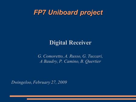 FP7 Uniboard project Digital Receiver G. Comoretto, A. Russo, G. Tuccari, A Baudry, P. Camino, B. Quertier Dwingeloo, February 27, 2009.