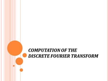 COMPUTATION OF THE DISCRETE FOURIER TRANSFORM. D ISCRETE F OURIER T RANSFORM The DFT pair was given as Baseline for computational complexity: Each DFT.