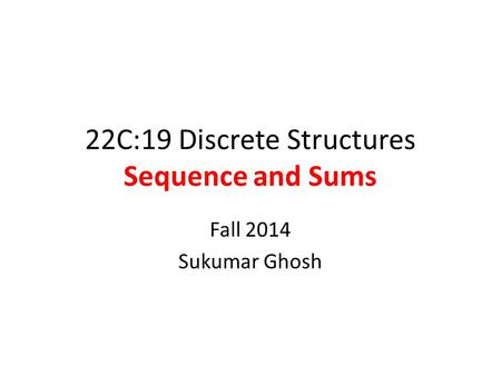 22C:19 Discrete Structures Sequence and Sums Fall 2014 Sukumar Ghosh.