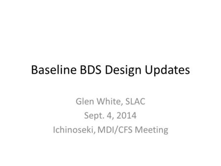 Baseline BDS Design Updates Glen White, SLAC Sept. 4, 2014 Ichinoseki, MDI/CFS Meeting.