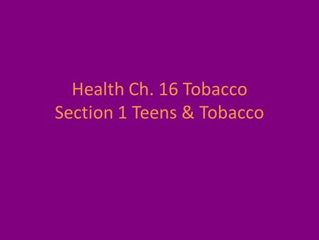 Health Ch. 16 Tobacco Section 1 Teens & Tobacco. Introduction: Why do Teens start using tobacco? How has the image of smoking changed over the years?