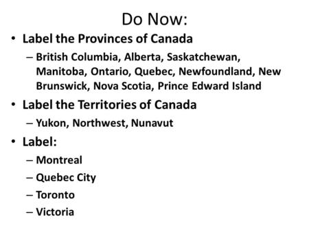 Do Now: Label the Provinces of Canada – British Columbia, Alberta, Saskatchewan, Manitoba, Ontario, Quebec, Newfoundland, New Brunswick, Nova Scotia, Prince.