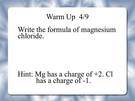 Warm Up 4/9 Write the formula of magnesium chloride. Hint: Mg has a charge of +2. Cl has a charge of -1.
