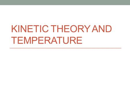 KINETIC THEORY AND TEMPERATURE. Kinetic Theory Kinetic Theory: all particles of matter are in constant motion Kinetic energy: the energy that comes from.