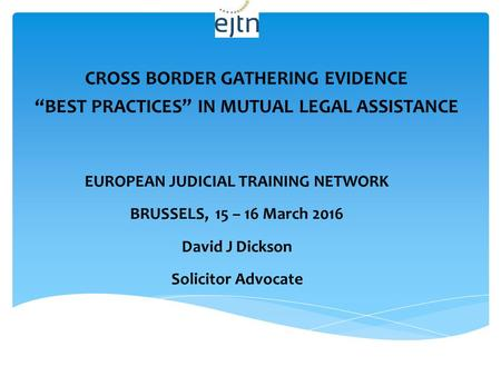 "CROSS BORDER GATHERING EVIDENCE ""BEST PRACTICES"" IN MUTUAL LEGAL ASSISTANCE EUROPEAN JUDICIAL TRAINING NETWORK BRUSSELS, 15 – 16 March 2016 David J Dickson."