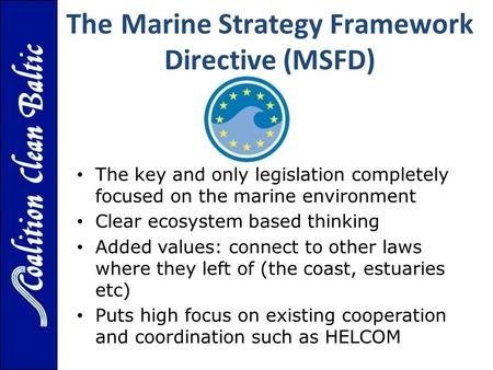 The Marine Strategy Framework Directive (MSFD) The key and only legislation completely focused on the marine environment Clear ecosystem based thinking.