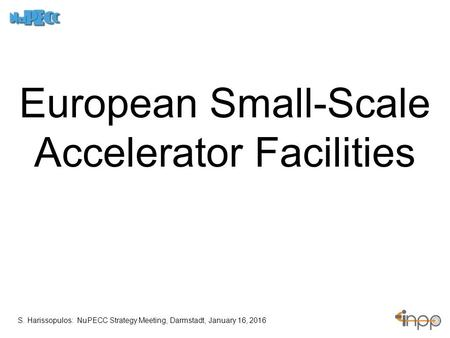 European Small-Scale Accelerator Facilities S. Harissopulos: NuPECC Strategy Meeting, Darmstadt, January 16, 2016.