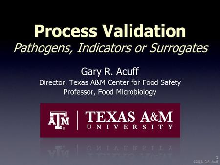 1 ©2016, G.R. Acuff Process Validation Pathogens, Indicators or Surrogates Gary R. Acuff Director, Texas A&M Center for Food Safety Professor, Food Microbiology.