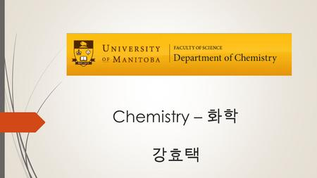 Chemistry – 화학 강효택. Faculty of Science  Admission into Faculty  Direct Entry – Directly from highschool  Minimum 85% average on English 40S, Pre-calculus/