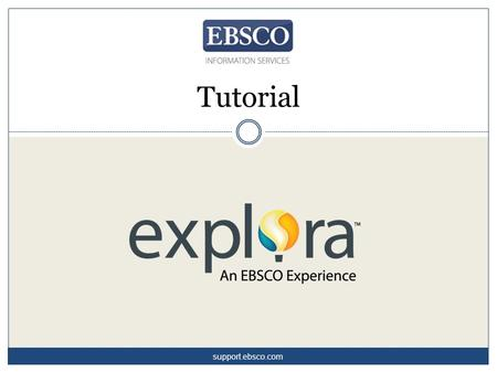 Tutorial support.ebsco.com. Welcome to Explora, EBSCO's engaging interface for schools and public libraries. Designed to meet the unique needs of its.