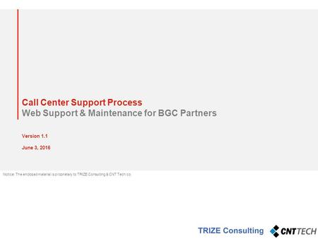 Call Center Support Process Web Support & Maintenance for BGC Partners Version 1.1 June 3, 2016 Notice: The enclosed material is proprietary to TRIZE Consulting.
