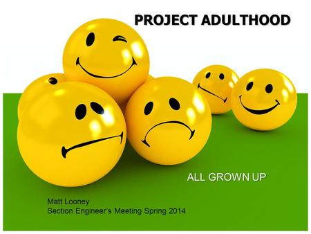 ALL GROWN UP PROJECT ADULTHOOD Matt Looney Section Engineer's Meeting Spring 2014.