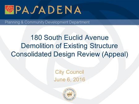 Planning & Community Development Department 180 South Euclid Avenue Demolition of Existing Structure Consolidated Design Review (Appeal) City Council June.