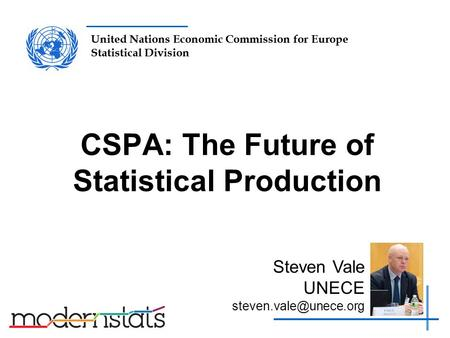 United Nations Economic Commission for Europe Statistical Division CSPA: The Future of Statistical Production Steven Vale UNECE