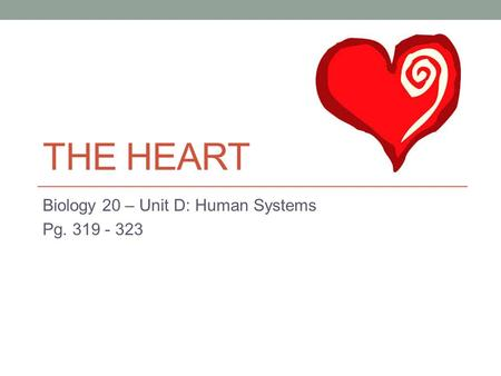 THE HEART Biology 20 – Unit D: Human Systems Pg. 319 - 323.