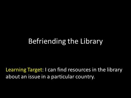 Befriending the Library Learning Target: I can find resources in the library about an issue in a particular country.