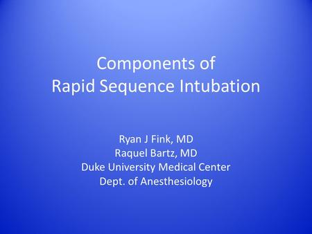 Components of Rapid Sequence Intubation Ryan J Fink, MD Raquel Bartz, MD Duke University Medical Center Dept. of Anesthesiology.