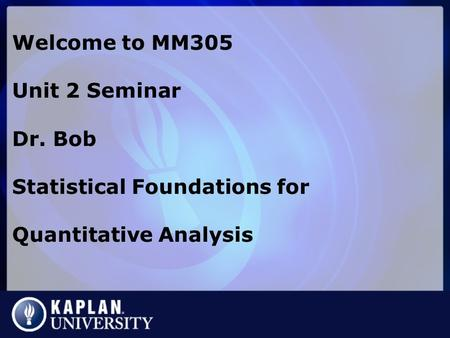 Welcome to MM305 Unit 2 Seminar Dr. Bob Statistical Foundations for Quantitative Analysis.