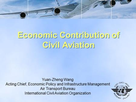1 Economic Contribution of Civil Aviation Yuan-Zheng Wang Acting Chief, Economic Policy and Infrastructure Management Air Transport Bureau International.