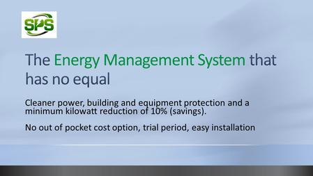 Cleaner power, building and equipment protection and a minimum kilowatt reduction of 10% (savings). No out of pocket cost option, trial period, easy installation.