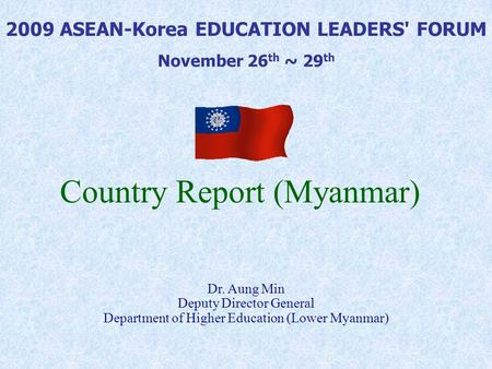 Country Report (Myanmar) 2009 ASEAN-Korea EDUCATION LEADERS' FORUM November 26 th ~ 29 th Dr. Aung Min Deputy Director General Department of Higher Education.