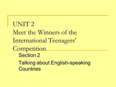 UNIT 2 Meet the Winners of the International Teenagers' Competition Section 2 Talking about English-speaking Countries.