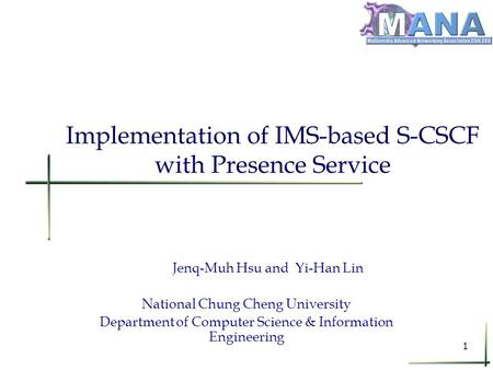 1 Implementation of IMS-based S-CSCF with Presence Service Jenq-Muh Hsu and Yi-Han Lin National Chung Cheng University Department of Computer Science &