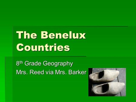 The Benelux Countries 8 th Grade Geography Mrs. Reed via Mrs. Barker.