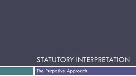 STATUTORY INTERPRETATION The Purposive Approach. Mischief rule v Purposive approach… The mischief rule looks for the gap between previous legislation.