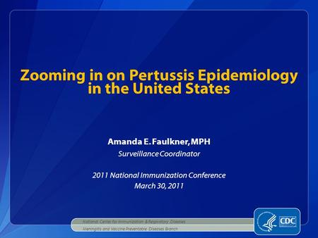 Amanda E. Faulkner, MPH Surveillance Coordinator 2011 National Immunization Conference March 30, 2011 Zooming in on Pertussis Epidemiology in the United.