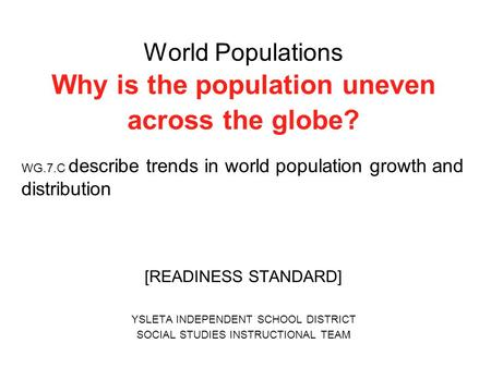 World Populations Why is the population uneven across the globe? WG.7.C describe trends in world population growth and distribution [READINESS STANDARD]