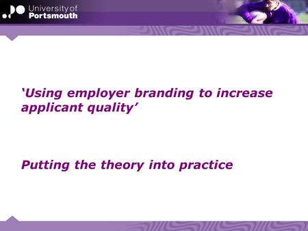 'Using employer branding to increase applicant quality' Putting the theory into practice.