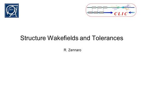 "Structure Wakefields and Tolerances R. Zennaro. Parameters of the CLIC structure ""CLIC G"" (from A. Grudiev) StructureCLIC_G Frequency: f [GHz]12 Average."