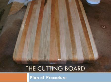 THE CUTTING BOARD Plan of Procedure. Step #1: Blueprint You need to create a blueprint to start. This is to give you the general idea of what the cutting.