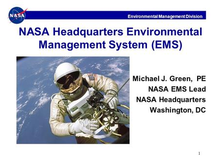 Environmental Management Division 1 NASA Headquarters Environmental Management System (EMS) Michael J. Green, PE NASA EMS Lead NASA Headquarters Washington,