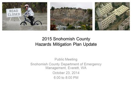 2015 Snohomish County Hazards Mitigation Plan Update Public Meeting Snohomish County Department of Emergency Management, Everett, WA October 23, 2014 6:00.