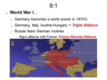 9:1 ● World War I... ● Germany becomes a world power in 1870's ● Germany, Italy, Austria-Hungary = Triple Alliance ● Russia fears German motives – Signs.