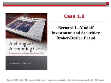 Case 1.8 Bernard L. Madoff Investment and Securities: Broker-Dealer Fraud Copyright © 2014 McGraw-Hill Education. All rights reserved. No reproduction.