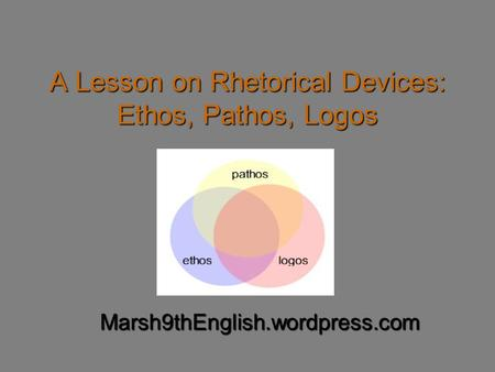 A Lesson on Rhetorical Devices: Ethos, Pathos, Logos Marsh9thEnglish.wordpress.com.