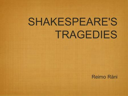 SHAKESPEARE'S TRAGEDIES Reimo Räni. Tragedy: unhappy ending main character dies.