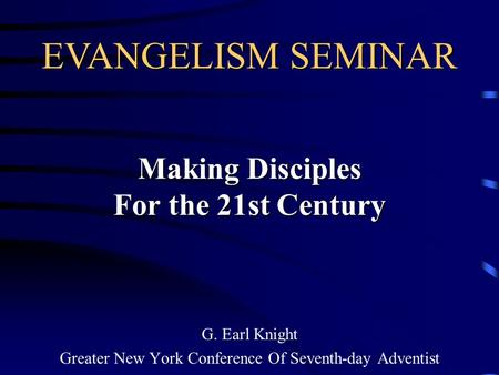 Making Disciples For the 21st Century G. Earl Knight Greater New York Conference Of Seventh-day Adventist EVANGELISM SEMINAR.