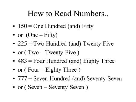 How to Read Numbers.. 150 = One Hundred (and) Fifty or (One – Fifty) 225 = Two Hundred (and) Twenty Five or ( Two – Twenty Five ) 483 = Four Hundred (and)